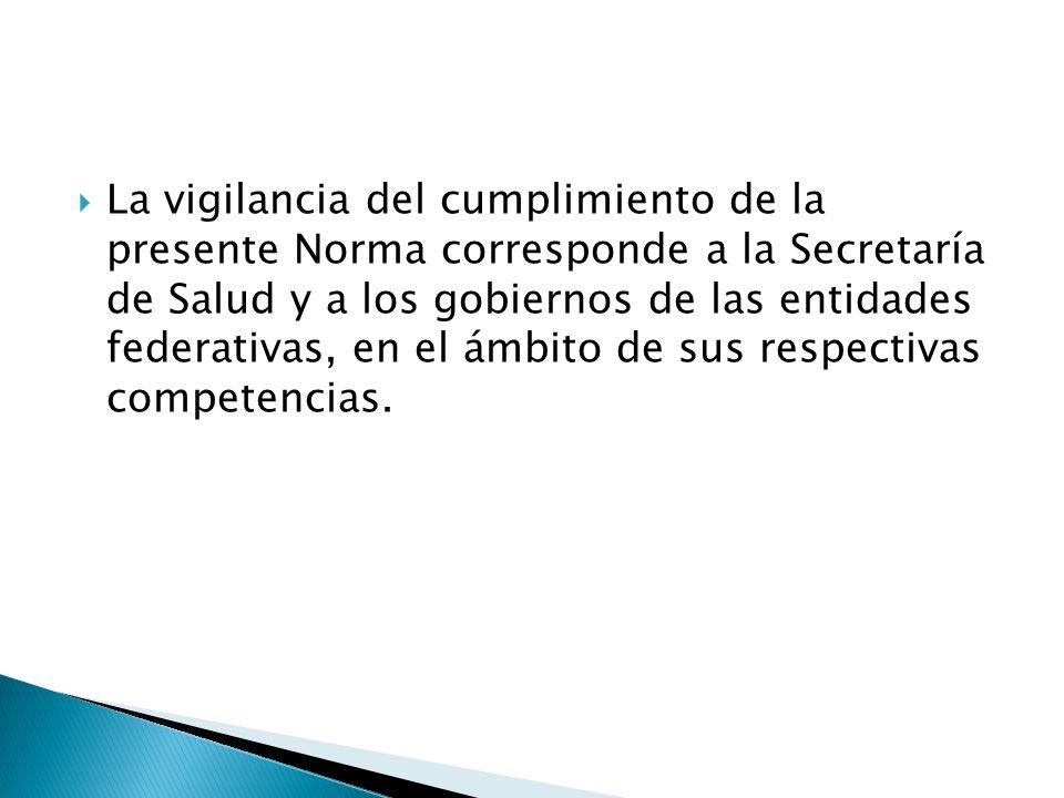 La vigilancia del cumplimiento de la presente Norma corresponde a la Secretaría de Salud y a los gobiernos de las entidades federativas, en el ámbito de sus respectivas competencias.