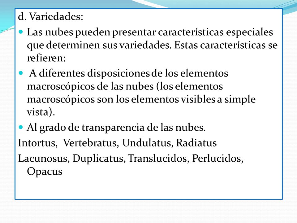 d. Variedades: Las nubes pueden presentar características especiales que determinen sus variedades. Estas características se refieren: