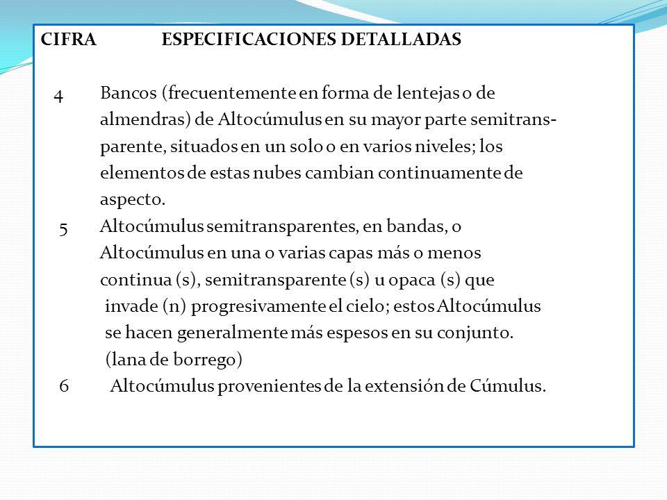 CIFRA ESPECIFICACIONES DETALLADAS 4 Bancos (frecuentemente en forma de lentejas o de almendras) de Altocúmulus en su mayor parte semitrans- parente, situados en un solo o en varios niveles; los elementos de estas nubes cambian continuamente de aspecto.
