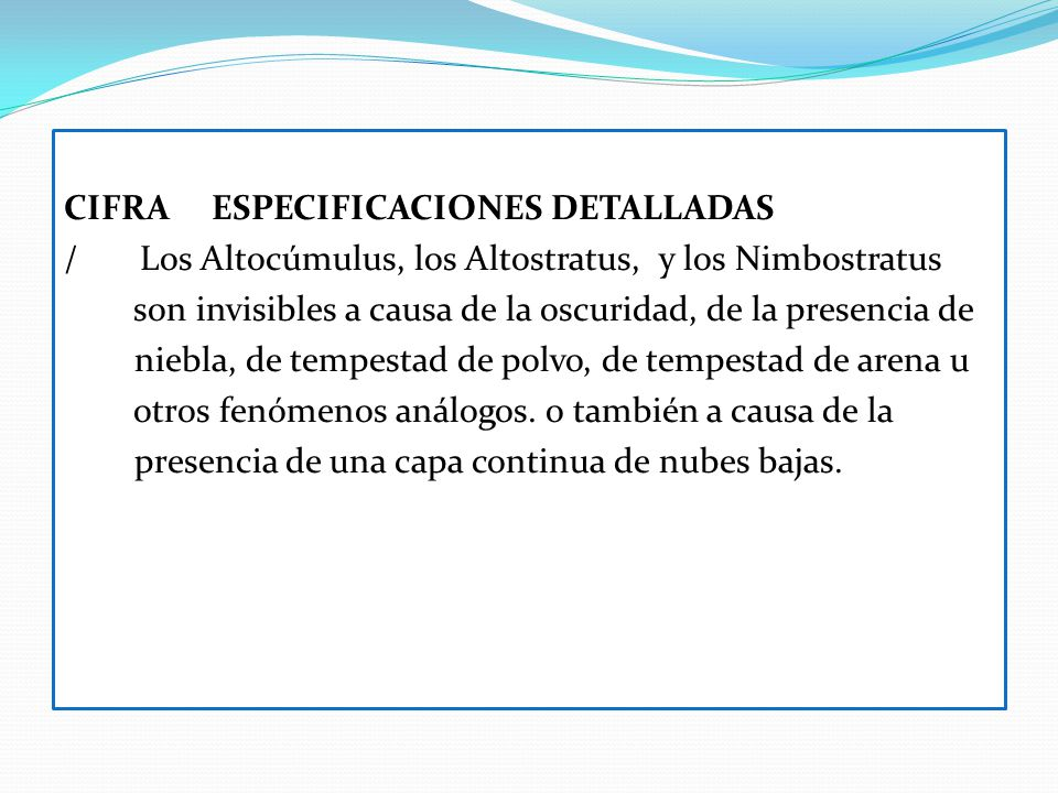CIFRA ESPECIFICACIONES DETALLADAS / Los Altocúmulus, los Altostratus, y los Nimbostratus son invisibles a causa de la oscuridad, de la presencia de niebla, de tempestad de polvo, de tempestad de arena u otros fenómenos análogos.