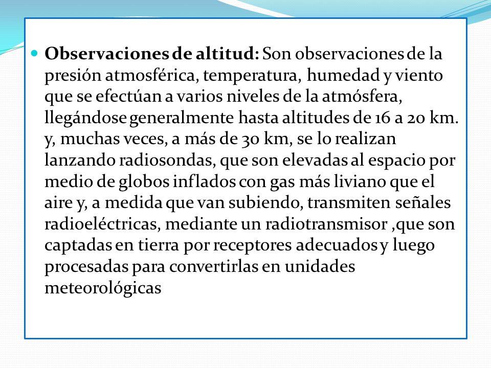 Observaciones de altitud: Son observaciones de la presión atmosférica, temperatura, humedad y viento que se efectúan a varios niveles de la atmósfera, llegándose generalmente hasta altitudes de 16 a 20 km.