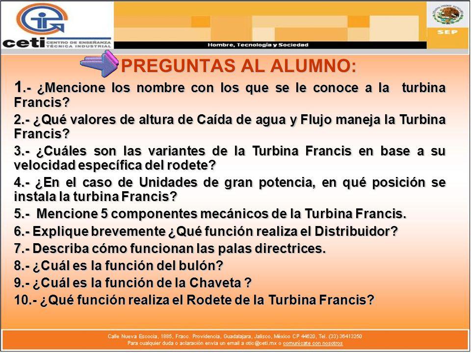 PREGUNTAS AL ALUMNO: 1.- ¿Mencione los nombre con los que se le conoce a la turbina Francis
