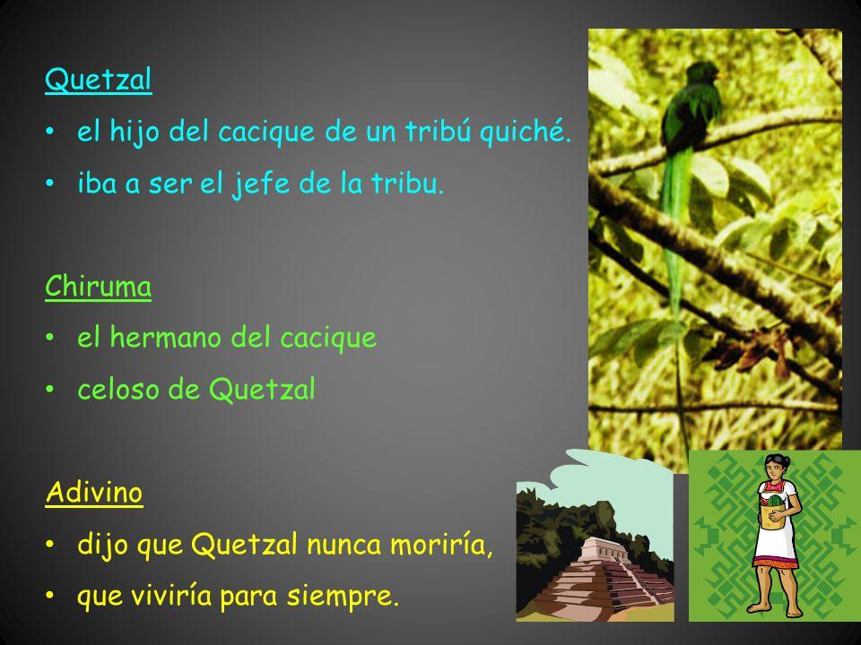 Quetzal el hijo del cacique de un tribú quiché. iba a ser el jefe de la tribu. Chiruma. el hermano del cacique.