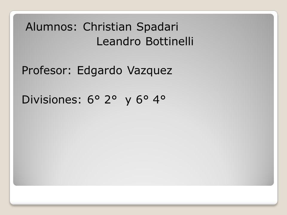 Alumnos: Christian Spadari Leandro Bottinelli Profesor: Edgardo Vazquez Divisiones: 6° 2° y 6° 4°