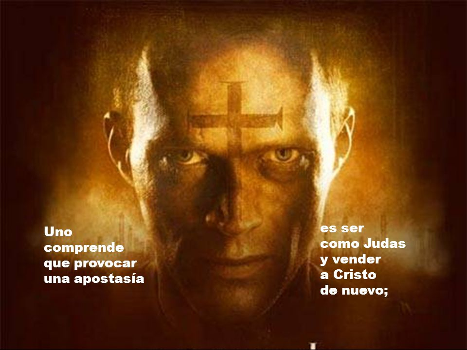 es ser como Judas y vender a Cristo de nuevo; Uno comprende que provocar una apostasía