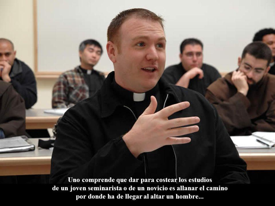 Uno comprende que dar para costear los estudios de un joven seminarista o de un novicio es allanar el camino por donde ha de llegar al altar un hombre...