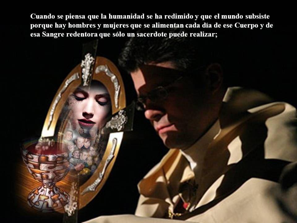 Cuando se piensa que la humanidad se ha redimido y que el mundo subsiste porque hay hombres y mujeres que se alimentan cada día de ese Cuerpo y de esa Sangre redentora que sólo un sacerdote puede realizar;