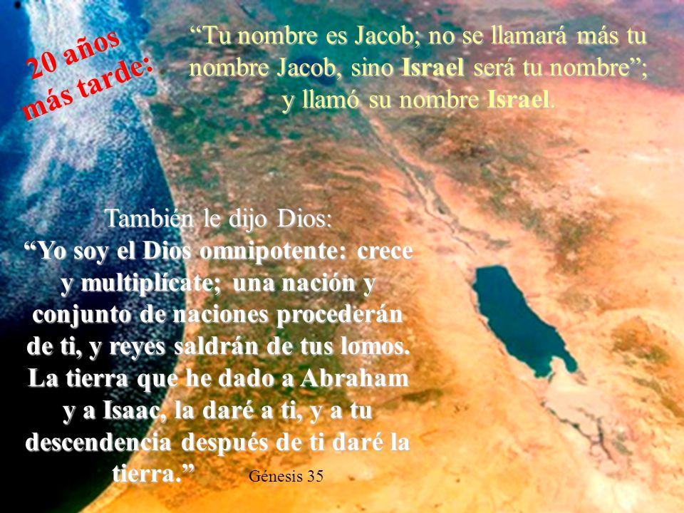 Tu nombre es Jacob; no se llamará más tu nombre Jacob, sino Israel será tu nombre ; y llamó su nombre Israel.