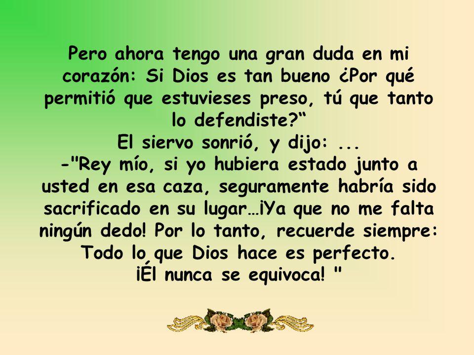 Pero ahora tengo una gran duda en mi corazón: Si Dios es tan bueno ¿Por qué permitió que estuvieses preso, tú que tanto lo defendiste El siervo sonrió, y dijo: ...