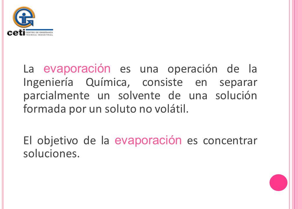 La evaporación es una operación de la Ingeniería Química, consiste en separar parcialmente un solvente de una solución formada por un soluto no volátil.