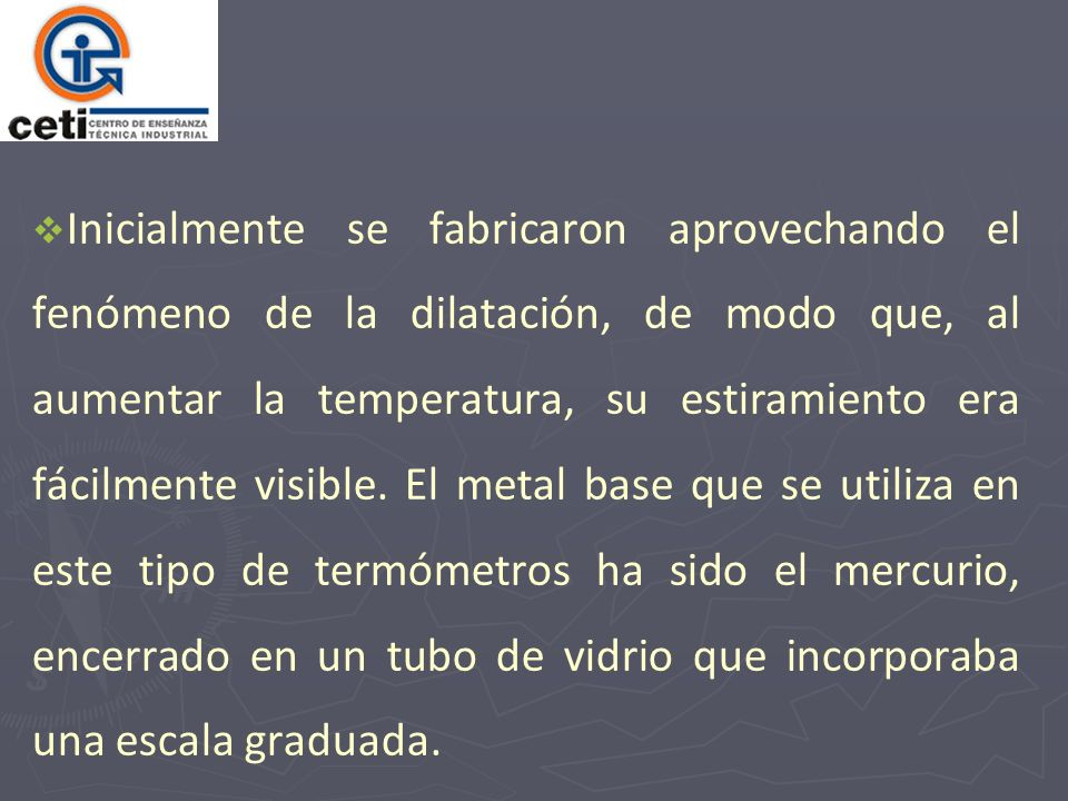 Inicialmente se fabricaron aprovechando el fenómeno de la dilatación, de modo que, al aumentar la temperatura, su estiramiento era fácilmente visible.