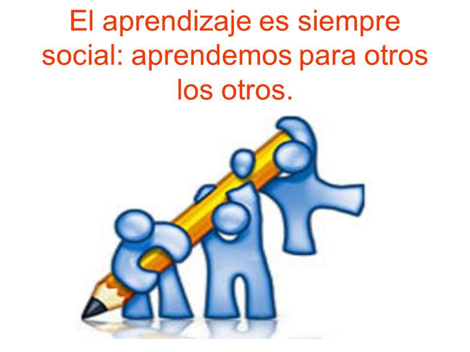 El aprendizaje es siempre social: aprendemos para otros los otros.