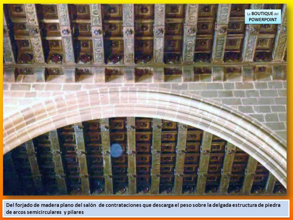 Del forjado de madera plano del salón de contrataciones que descarga el peso sobre la delgada estructura de piedra de arcos semicirculares y pilares
