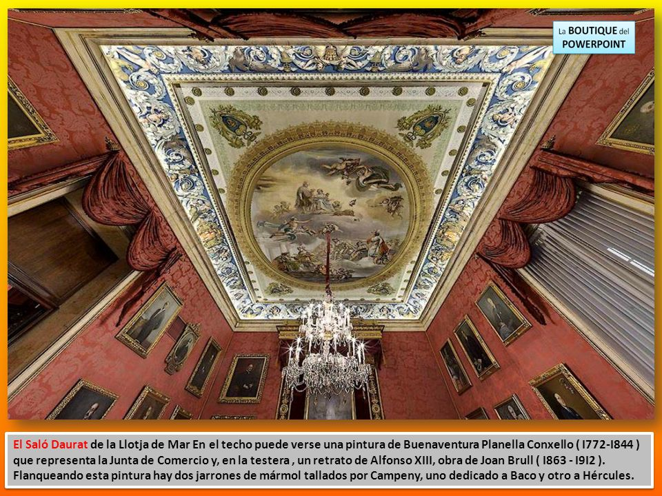 El Saló Daurat de la Llotja de Mar En el techo puede verse una pintura de Buenaventura Planella Conxello ( I772-I844 ) que representa la Junta de Comercio y, en la testera , un retrato de Alfonso XIII, obra de Joan Brull ( I863 - I9I2 ).