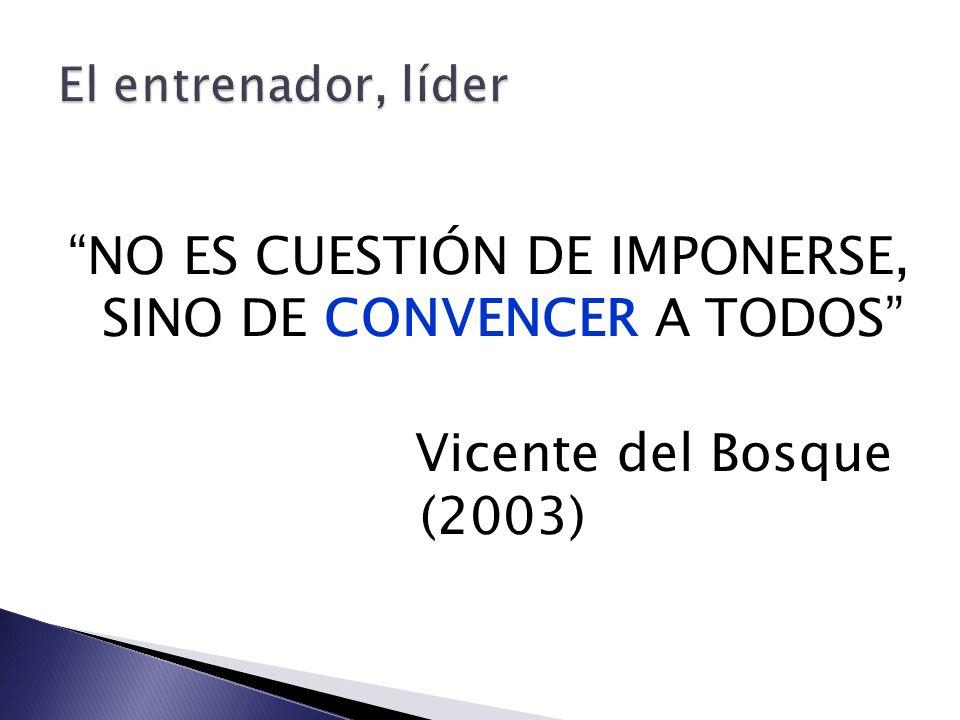 El entrenador, líder NO ES CUESTIÓN DE IMPONERSE, SINO DE CONVENCER A TODOS Vicente del Bosque (2003)