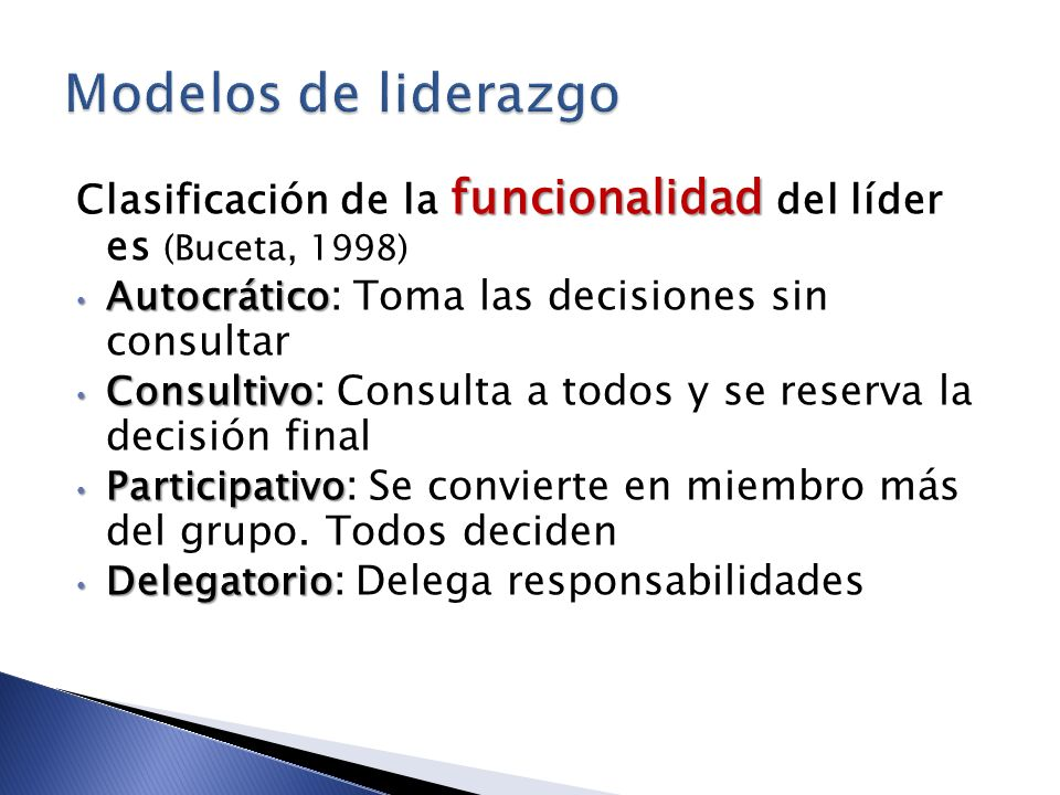 Modelos de liderazgo Clasificación de la funcionalidad del líder es (Buceta, 1998) Autocrático: Toma las decisiones sin consultar.