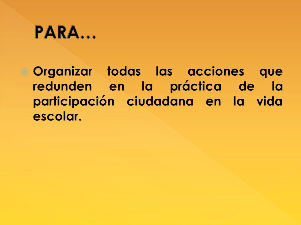 PARA… Organizar todas las acciones que redunden en la práctica de la participación ciudadana en la vida escolar.