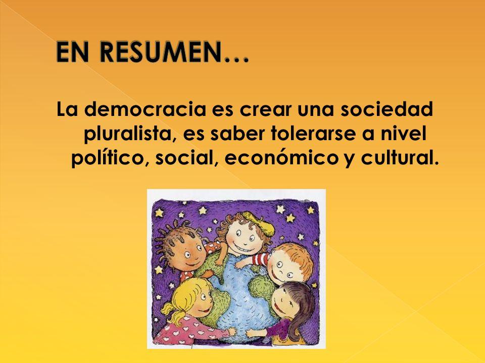 EN RESUMEN… La democracia es crear una sociedad pluralista, es saber tolerarse a nivel político, social, económico y cultural.