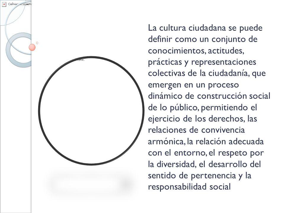 La cultura ciudadana se puede definir como un conjunto de conocimientos, actitudes, prácticas y representaciones colectivas de la ciudadanía, que emergen en un proceso dinámico de construcción social de lo público, permitiendo el ejercicio de los derechos, las relaciones de convivencia armónica, la relación adecuada con el entorno, el respeto por la diversidad, el desarrollo del sentido de pertenencia y la responsabilidad social