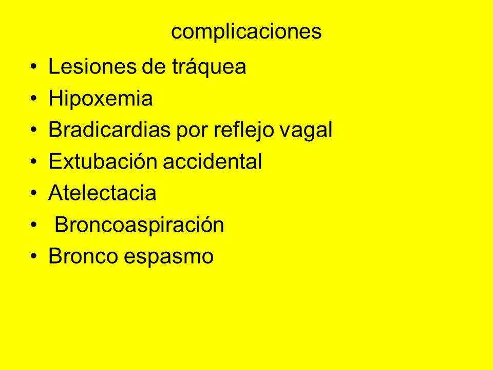complicaciones Lesiones de tráquea. Hipoxemia. Bradicardias por reflejo vagal. Extubación accidental.