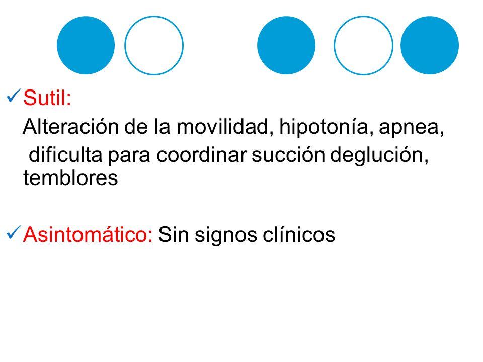 Sutil: Alteración de la movilidad, hipotonía, apnea, dificulta para coordinar succión deglución, temblores.