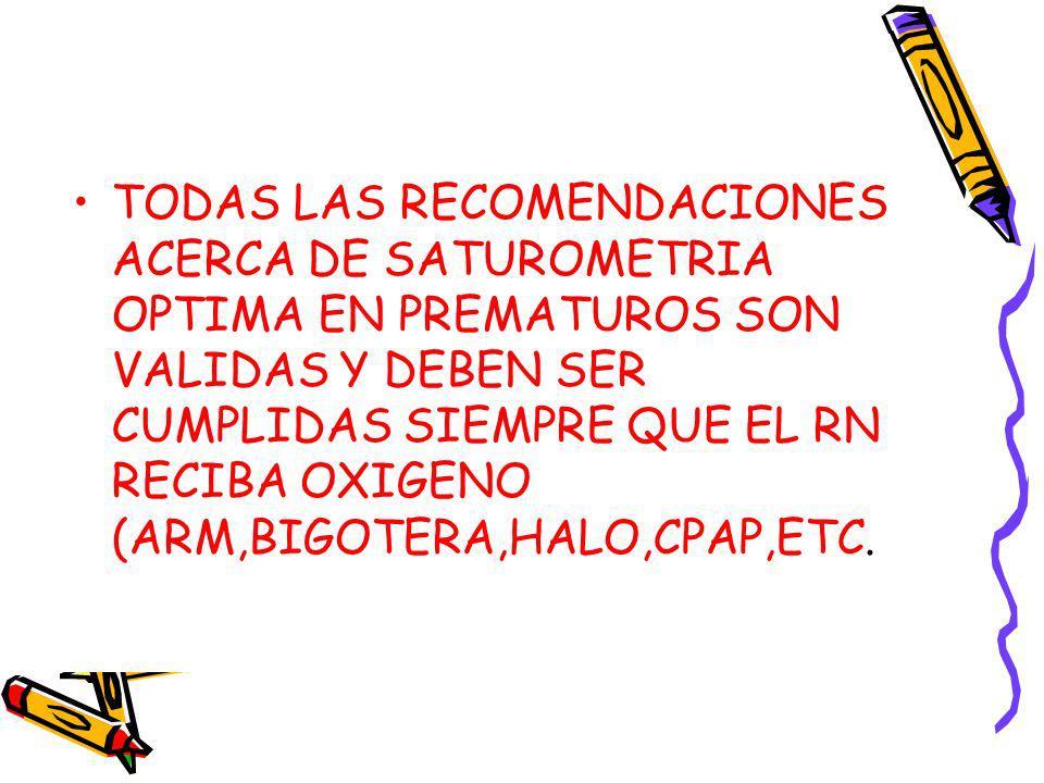 TODAS LAS RECOMENDACIONES ACERCA DE SATUROMETRIA OPTIMA EN PREMATUROS SON VALIDAS Y DEBEN SER CUMPLIDAS SIEMPRE QUE EL RN RECIBA OXIGENO (ARM,BIGOTERA,HALO,CPAP,ETC.