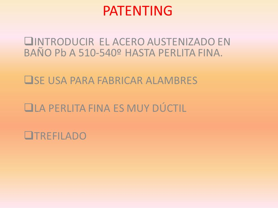 PATENTINGINTRODUCIR EL ACERO AUSTENIZADO EN BAÑO Pb A 510-540º HASTA PERLITA FINA. SE USA PARA FABRICAR ALAMBRES.