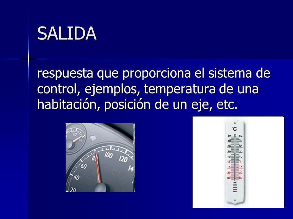 SALIDArespuesta que proporciona el sistema de control, ejemplos, temperatura de una habitación, posición de un eje, etc.