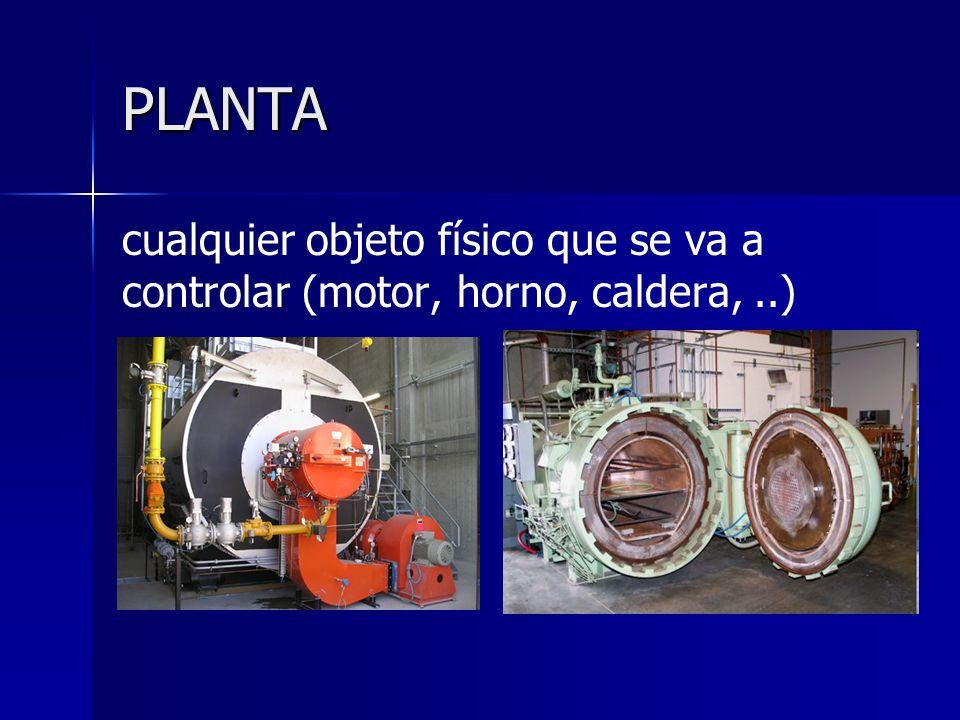 PLANTA cualquier objeto físico que se va a controlar (motor, horno, caldera, ..)