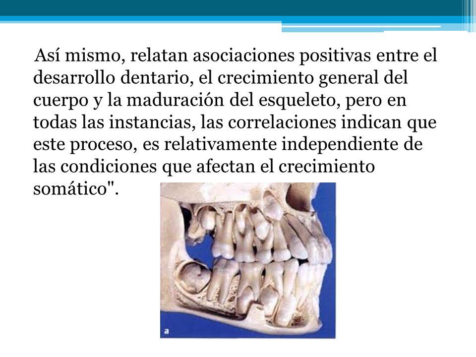 Así mismo, relatan asociaciones positivas entre el desarrollo dentario, el crecimiento general del cuerpo y la maduración del esqueleto, pero en todas las instancias, las correlaciones indican que este proceso, es relativamente independiente de las condiciones que afectan el crecimiento somático .