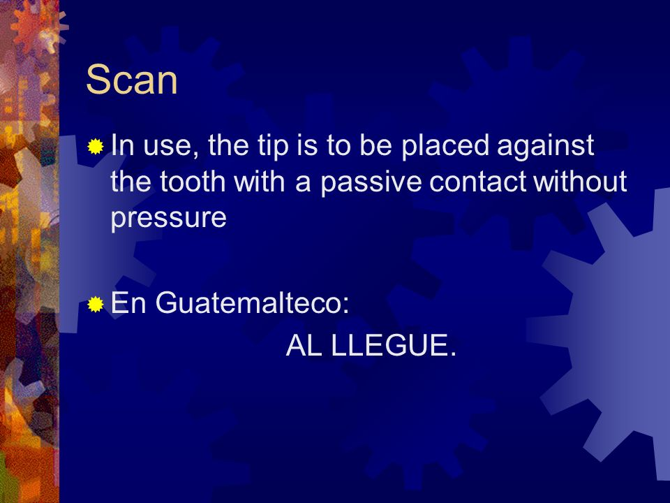 ScanIn use, the tip is to be placed against the tooth with a passive contact without pressure. En Guatemalteco: