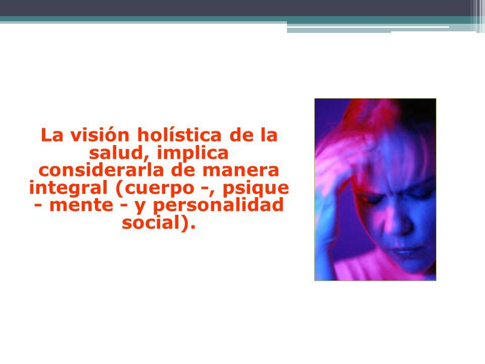 La visión holística de la salud, implica considerarla de manera integral (cuerpo -, psique - mente - y personalidad social).