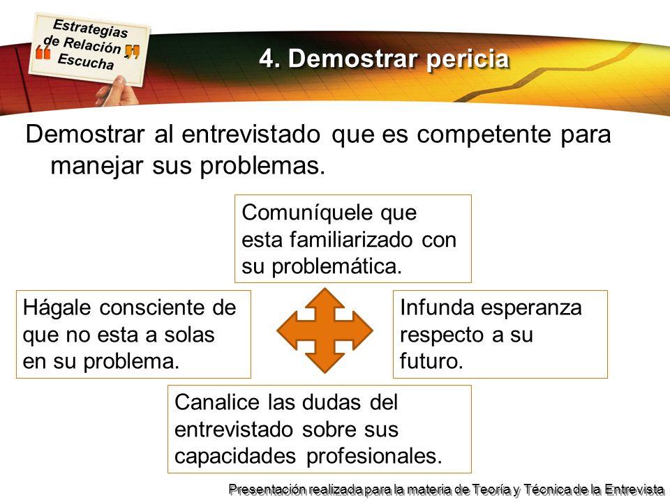 4. Demostrar periciaDemostrar al entrevistado que es competente para manejar sus problemas. Comuníquele que esta familiarizado con su problemática.