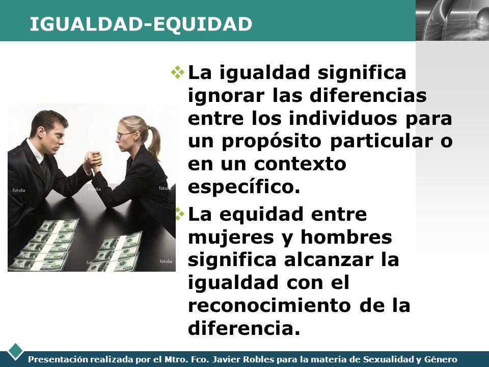 IGUALDAD-EQUIDAD La igualdad significa ignorar las diferencias entre los individuos para un propósito particular o en un contexto específico.
