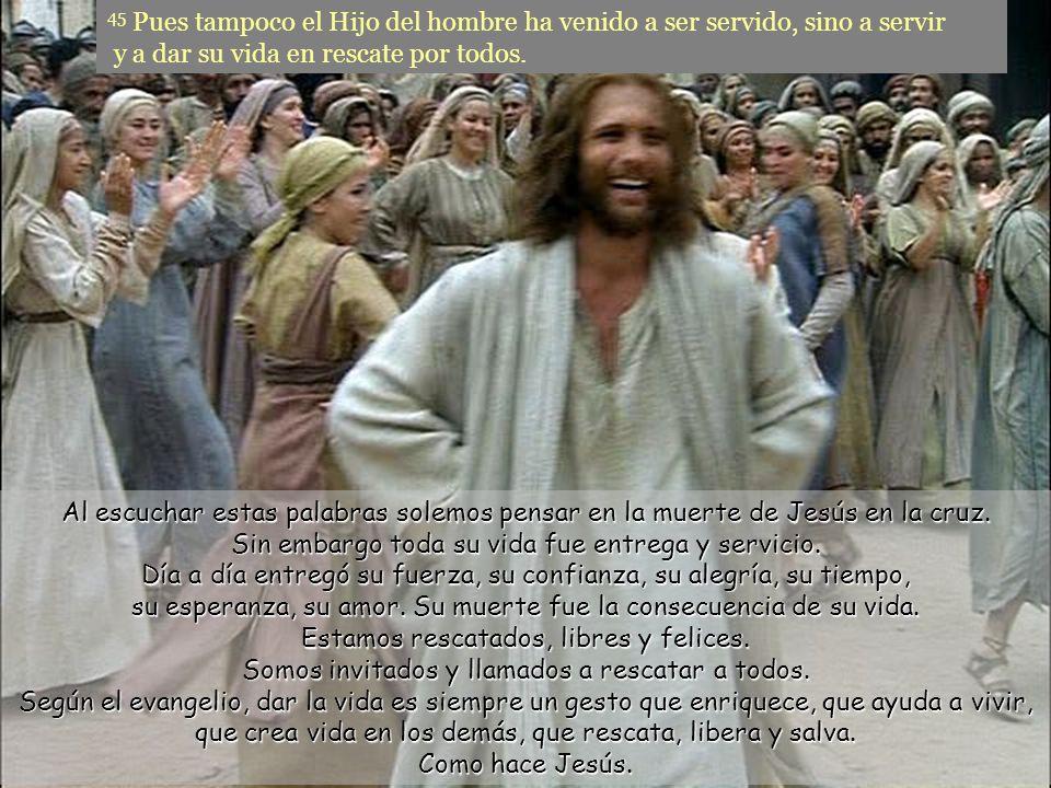 45 Pues tampoco el Hijo del hombre ha venido a ser servido, sino a servir y a dar su vida en rescate por todos.