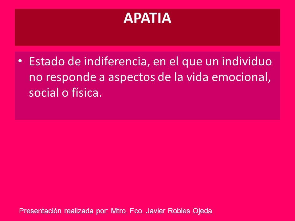 APATIA Estado de indiferencia, en el que un individuo no responde a aspectos de la vida emocional, social o física.