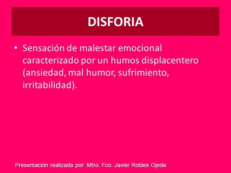 DISFORIASensación de malestar emocional caracterizado por un humos displacentero (ansiedad, mal humor, sufrimiento, irritabilidad).