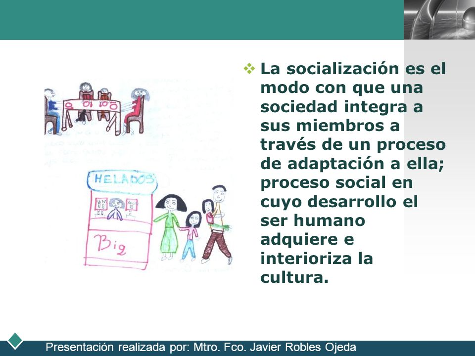 La socialización es el modo con que una sociedad integra a sus miembros a través de un proceso de adaptación a ella; proceso social en cuyo desarrollo el ser humano adquiere e interioriza la cultura.