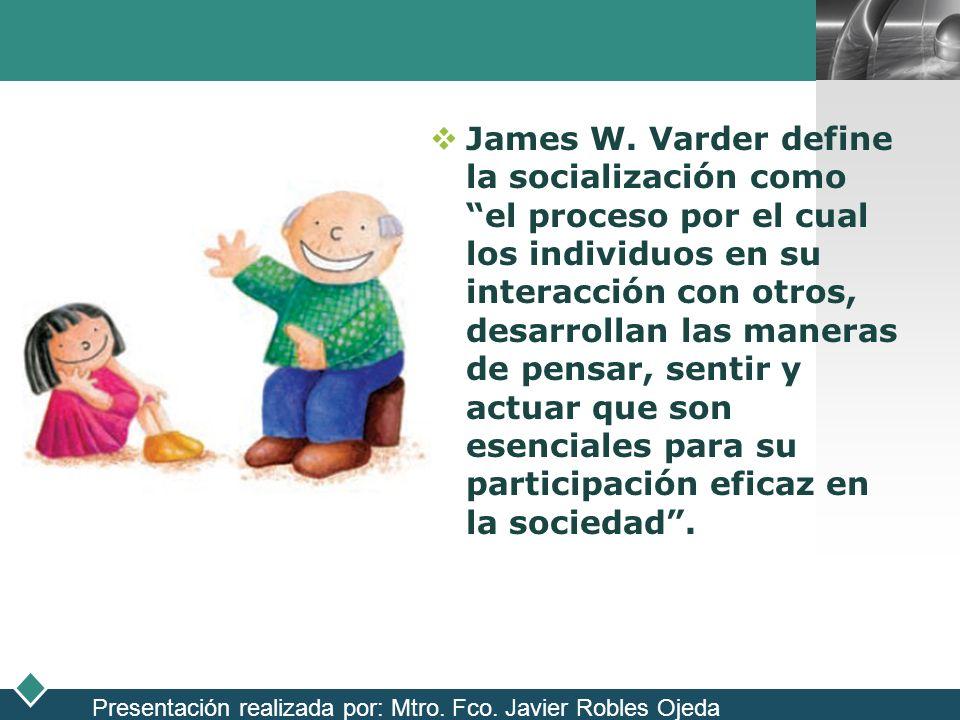 James W. Varder define la socialización como el proceso por el cual los individuos en su interacción con otros, desarrollan las maneras de pensar, sentir y actuar que son esenciales para su participación eficaz en la sociedad .
