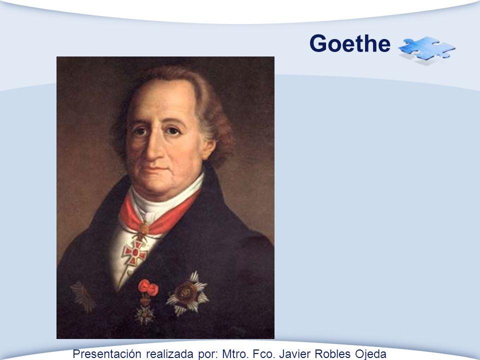 Goethe Presentación realizada por: Mtro. Fco. Javier Robles Ojeda