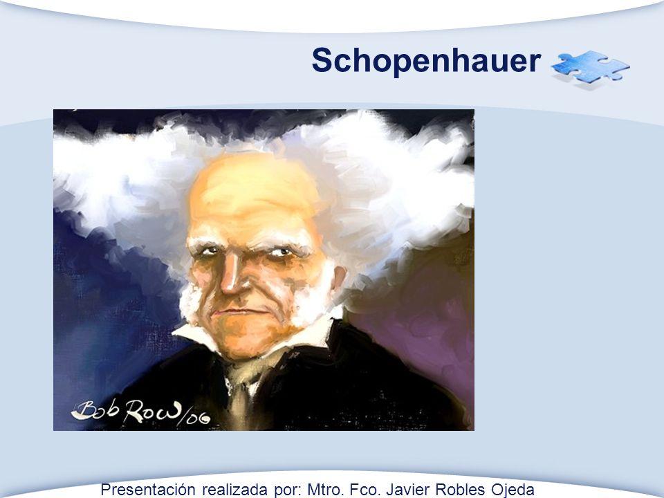 Schopenhauer Presentación realizada por: Mtro. Fco. Javier Robles Ojeda