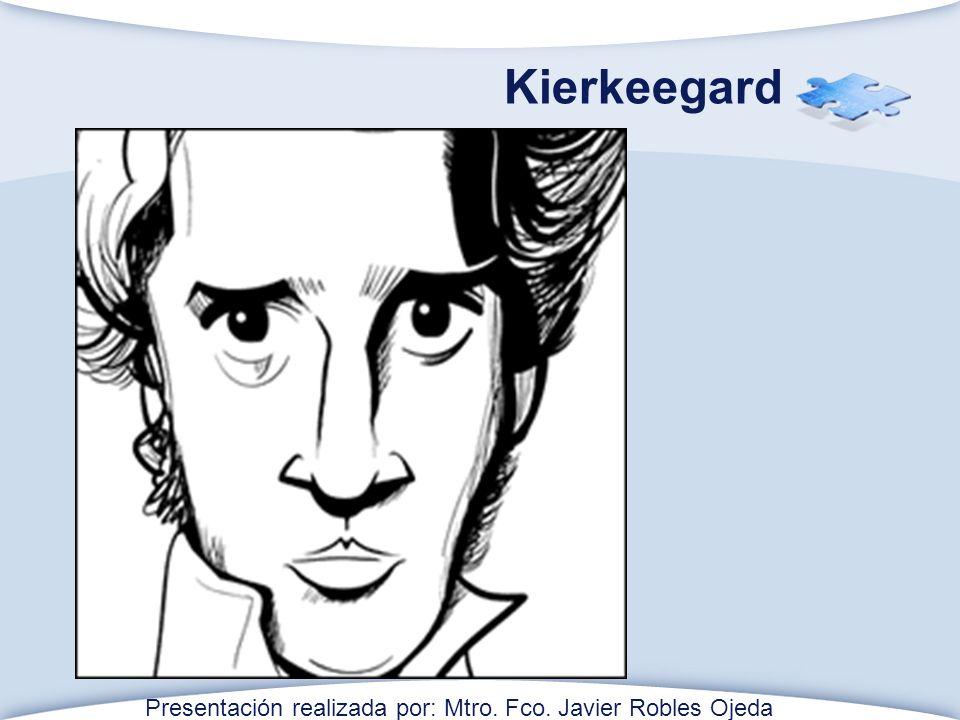 Kierkeegard Presentación realizada por: Mtro. Fco. Javier Robles Ojeda