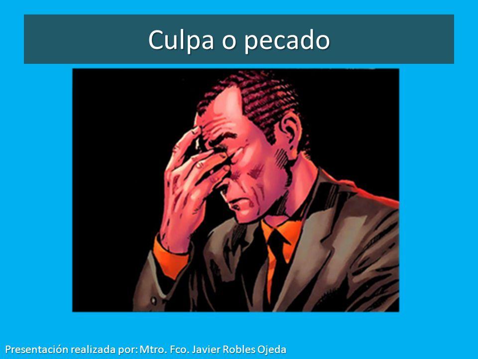 Culpa o pecado Presentación realizada por: Mtro. Fco. Javier Robles Ojeda