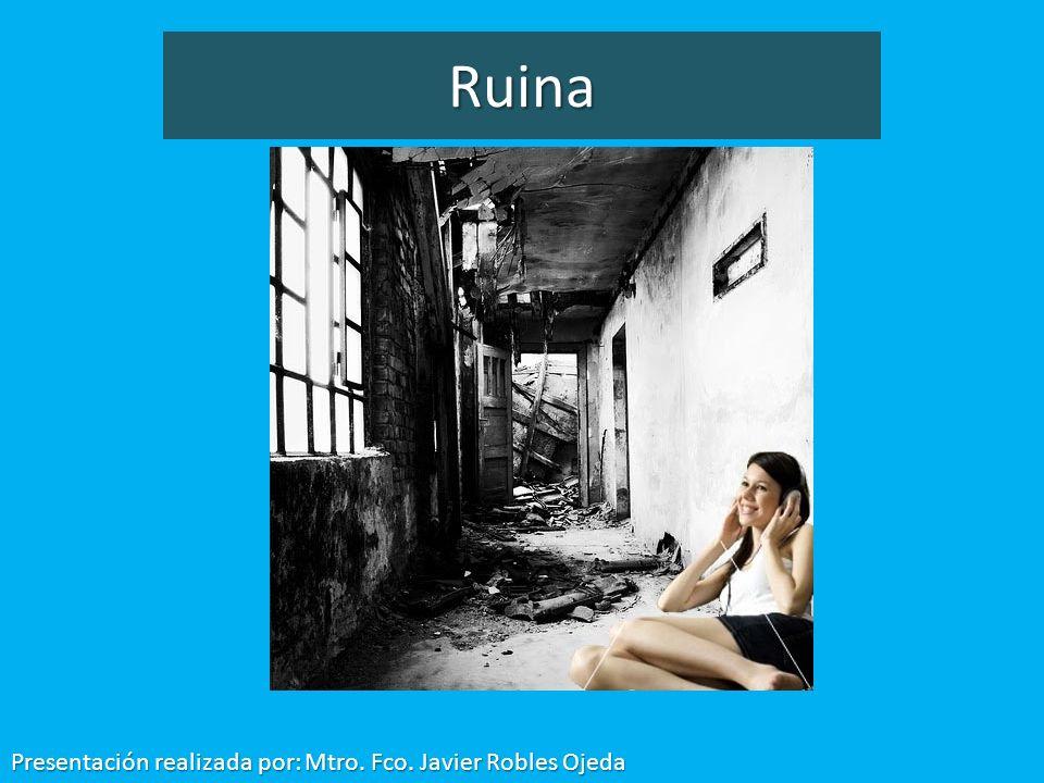 Ruina Presentación realizada por: Mtro. Fco. Javier Robles Ojeda