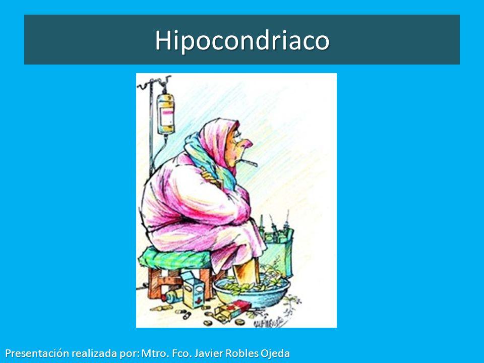 Hipocondriaco Presentación realizada por: Mtro. Fco. Javier Robles Ojeda