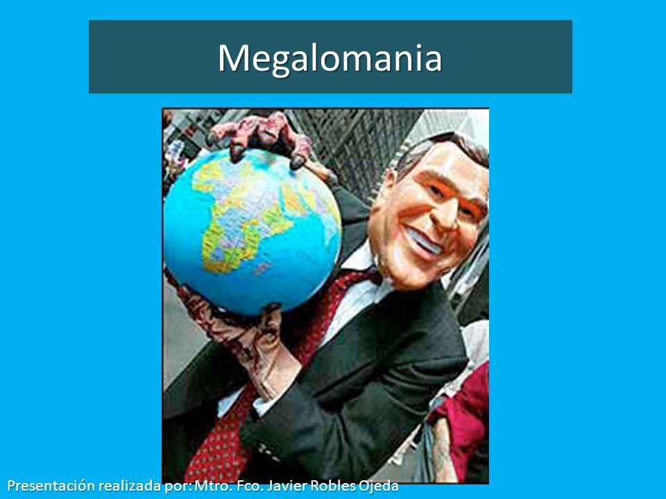 Megalomania Presentación realizada por: Mtro. Fco. Javier Robles Ojeda
