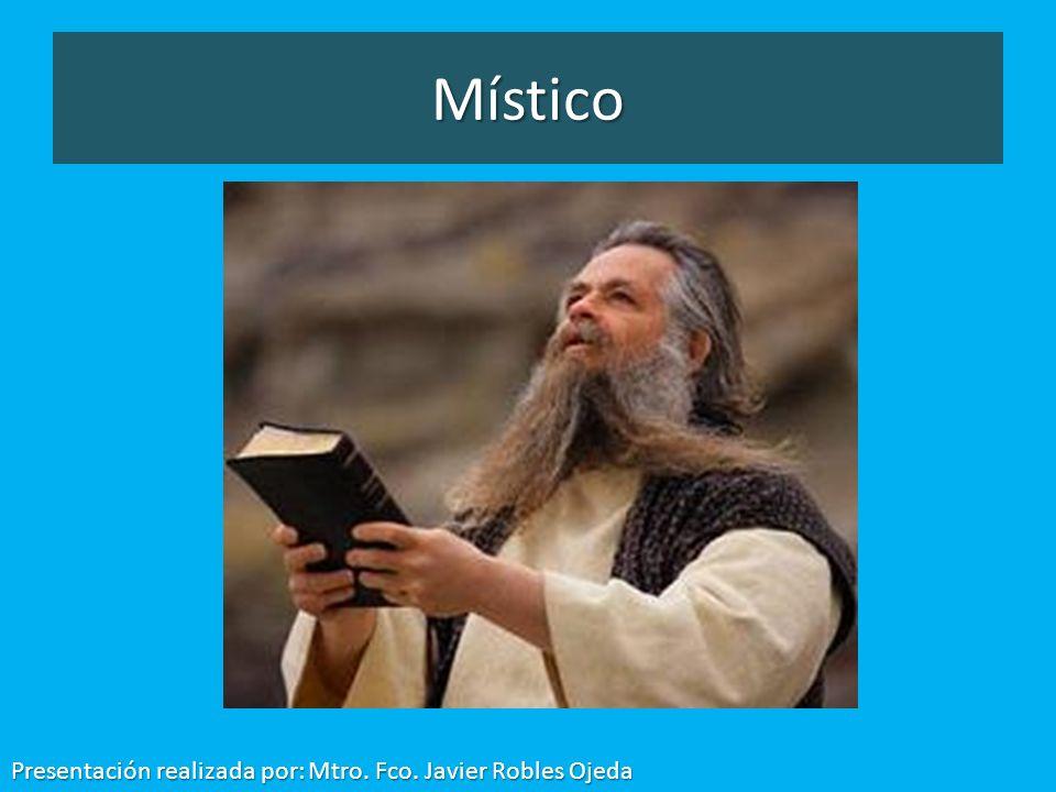 Místico Presentación realizada por: Mtro. Fco. Javier Robles Ojeda