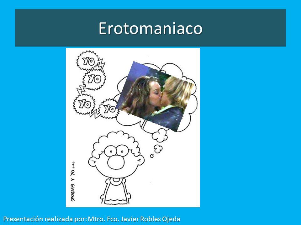 Erotomaniaco Presentación realizada por: Mtro. Fco. Javier Robles Ojeda