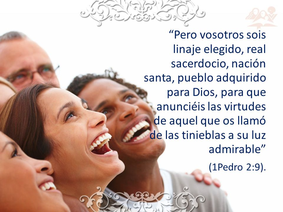 Pero vosotros sois linaje elegido, real sacerdocio, nación santa, pueblo adquirido para Dios, para que anunciéis las virtudes de aquel que os llamó de las tinieblas a su luz admirable (1Pedro 2:9).