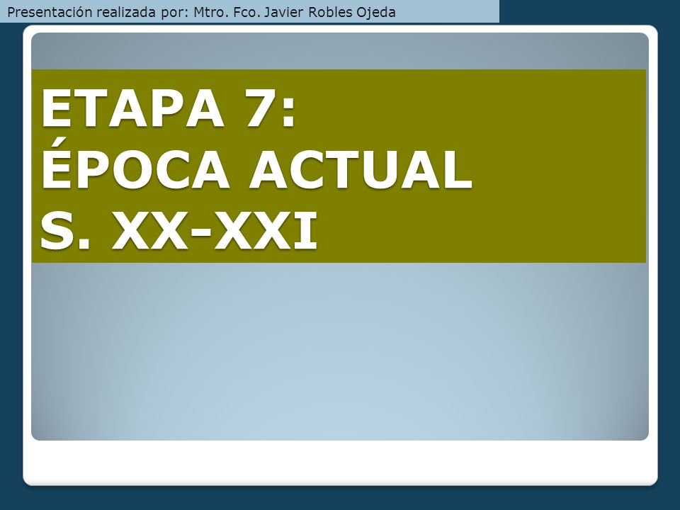ETAPA 7: ÉPOCA ACTUAL S. XX-XXI
